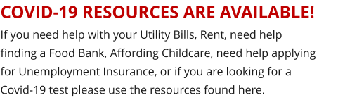 COVID-19 RESOURCES ARE AVAILABLE! If you need help with your Utility Bills, Rent, need help finding a Food Bank, Affording Childcare, need help applying for Unemployment Insurance, or if you are looking for a Covid-19 test please use the resources found here.