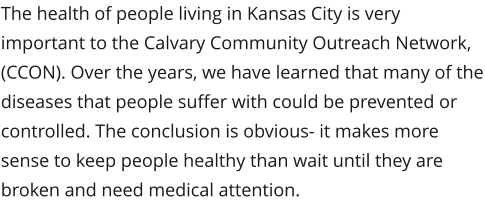 The health of people living in Kansas City is very important to the Calvary Community Outreach Network, (CCON). Over the years, we have learned that many of the diseases that people suffer with could be prevented or controlled. The conclusion is obvious- it makes more sense to keep people healthy than wait until they are broken and need medical attention.
