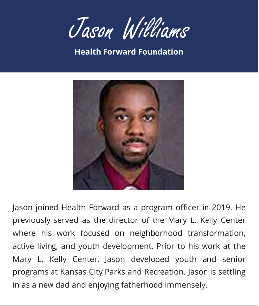 Health Forward Foundation Jason Williams Jason joined Health Forward as a program officer in 2019. He previously served as the director of the Mary L. Kelly Center where his work focused on neighborhood transformation, active living, and youth development. Prior to his work at the Mary L. Kelly Center, Jason developed youth and senior programs at Kansas City Parks and Recreation. Jason is settling in as a new dad and enjoying fatherhood immensely.